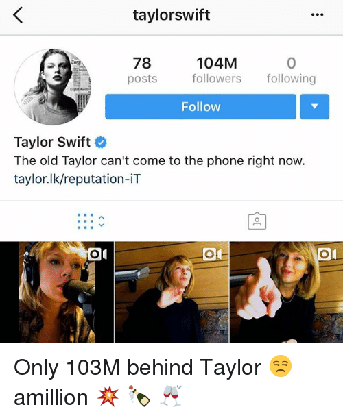 Memes, Phone, and Taylor Swift: taylorswift  78  posts  104M  followers following  0  Follow  Taylor Swift  The old Taylor can't come to the phone right now  taylor.lk/reputation-iT Only 103M behind Taylor 😒 amillion 💥 🍾 🥂