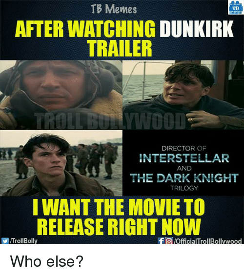 Interstellar: TB Memes  TB  AFTER WATCHING  DUNKIRK  TRAILER  TROLEBULLYWOOD  DIRECTOR OF  INTERSTELLAR  AND  THE DARK KNIGHT  TRILOGY  I WANT THE MOVIE TO  RELEASE RIGHT NOW  ITrollBolly  -FTO OfficialTrollBollywood Who else?