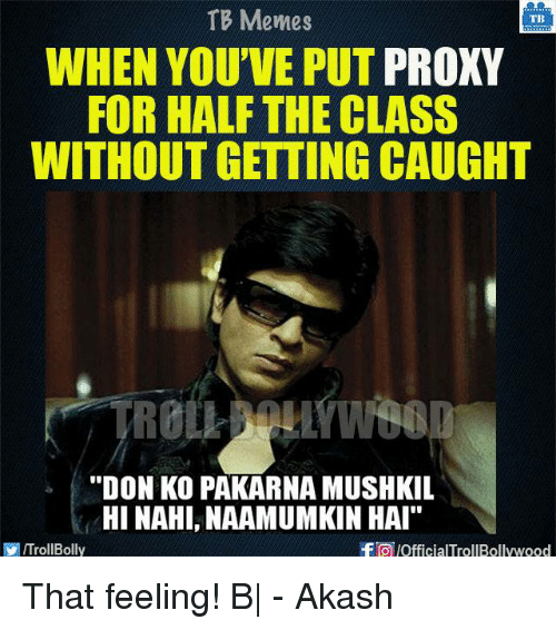 "Memes, Proxy, and 🤖: TB Memes  TB  WHEN YOU'VE PUT PROXY  FOR HALF THE CLASS  WITHOUT GETTING CAUGHT  ""DON KO PAKARNAMUSHKIL  HINAHI, NAAMUMKIN HAI""  -FTO JOfficialTrollBollywood  ITrollBolly That feeling! B