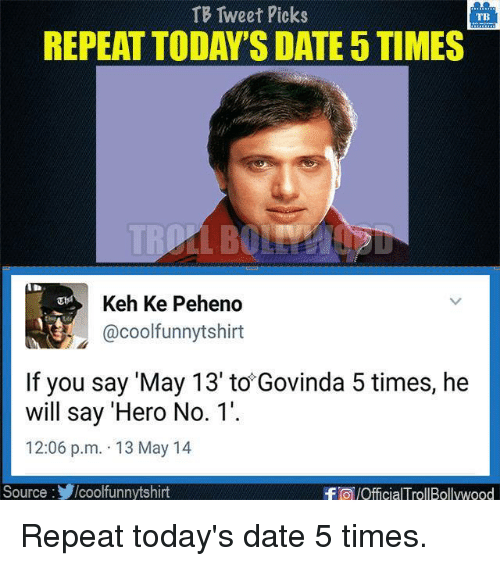 Memes, Cool, and Date: TB Tweet Picks  TBS  REPEAT TODAY'S DATE5TIMES  Keh Ke Peheno  @cool funnytshirt  If you say 'May 13' to Govinda 5 times, he  will say 'Hero No. 1'.  12:06 p.m. 13 May 14  Source  /coolfunnytshirt  -FO/OfficialTrollBollywood Repeat today's date 5 times.