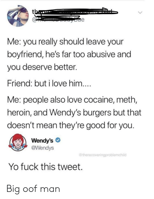Good for You, Heroin, and Love: tba  e  Me: you really should leave your  boyfriend, he's far too abusive and  you deserve better.  Friend: but i love him....  Me: people also love cocaine, meth,  heroin, and Wendy's burgers but that  doesn't mean they're good for you.  Wendy's  @Wendys  THSMI  @therecoveringproblemchild  Yo fuck this tweet. Big oof man
