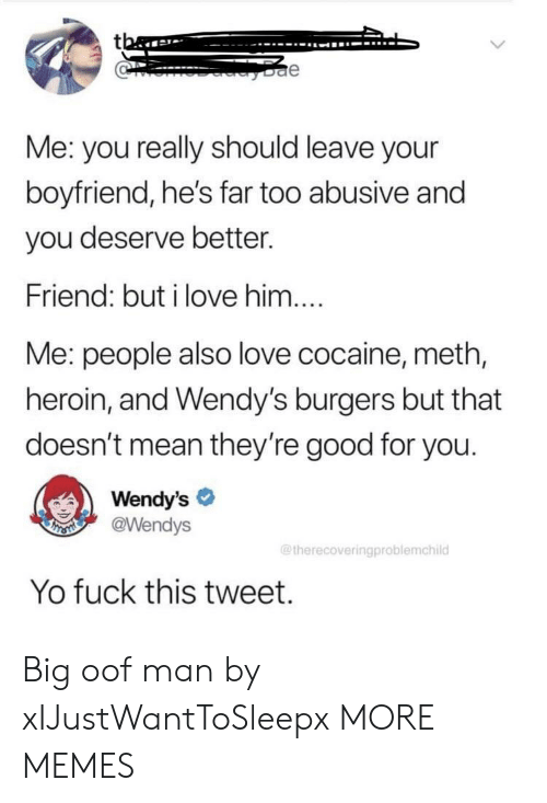 wendys: tba  e  Me: you really should leave your  boyfriend, he's far too abusive and  you deserve better.  Friend: but i love him....  Me: people also love cocaine, meth,  heroin, and Wendy's burgers but that  doesn't mean they're good for you.  Wendy's  @Wendys  THSMI  @therecoveringproblemchild  Yo fuck this tweet. Big oof man by xIJustWantToSleepx MORE MEMES