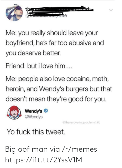 Good for You, Heroin, and Love: tba  e  Me: you really should leave your  boyfriend, he's far too abusive and  you deserve better.  Friend: but i love him....  Me: people also love cocaine, meth,  heroin, and Wendy's burgers but that  doesn't mean they're good for you.  Wendy's  @Wendys  THSMI  @therecoveringproblemchild  Yo fuck this tweet. Big oof man via /r/memes https://ift.tt/2YssV1M