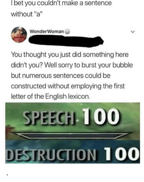 "Bubble: Tbet you couldn't make a sentence  without ""a""  WonderWoman  You thought you just did something here  didn't you? Well sorry to burst your bubble  but numerous sentences could be  constructed without employing the first  letter of the English lexicon.  SPEECH 100  DESTRUCTION 100 ."