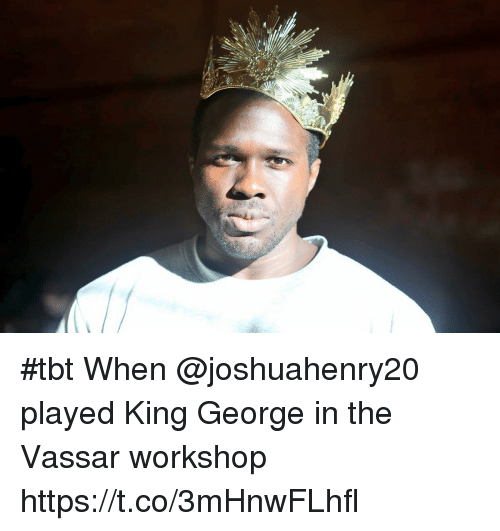 Memes, Tbt, and 🤖: #tbt When @joshuahenry20 played King George in the Vassar workshop https://t.co/3mHnwFLhfl