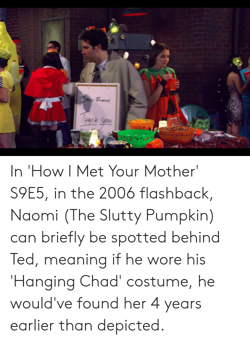 Ted, How I Met Your Mother, and Meaning: Tcer Frend In 'How I Met Your Mother' S9E5, in the 2006 flashback, Naomi (The Slutty Pumpkin) can briefly be spotted behind Ted, meaning if he wore his 'Hanging Chad' costume, he would've found her 4 years earlier than depicted.