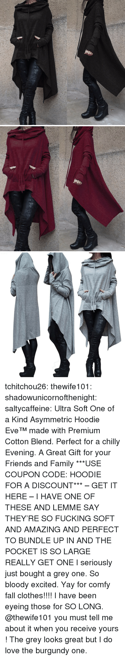Clothes, Fall, and Family: tchitchou26:  thewife101: shadowunicornofthenight:  saltycaffeine:  Ultra Soft One of a Kind Asymmetric Hoodie Eve™ made with Premium Cotton Blend. Perfect for a chilly Evening. A Great Gift for your Friends and Family ***USE COUPON CODE: HOODIE FOR A DISCOUNT*** – GET IT HERE –   I HAVE ONE OF THESE AND LEMME SAY THEY'RE SO FUCKING SOFT AND AMAZING AND PERFECT TO BUNDLE UP IN AND THE POCKET IS SO LARGE REALLY GET ONE   I seriously just bought a grey one. So bloody excited. Yay for comfy fall clothes!!!!   I have been eyeing those for SO LONG. @thewife101 you must tell me about it when you receive yours ! The grey looks great but I do love the burgundy one.