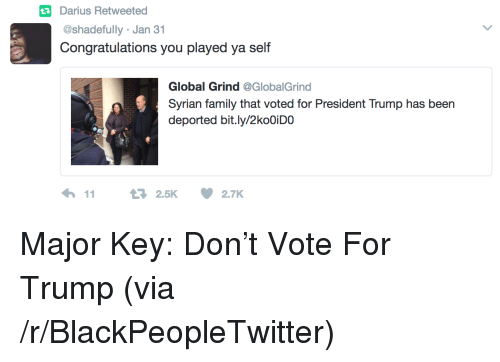 major key: tDarius Retweetea  @shadefully Jan 31  Congratulations you played ya self  Global Grind @GlobalGrind  Syrian family that voted for President Trump has been  deported bit.ly/2koOiDO <p>Major Key: Don&rsquo;t Vote For Trump (via /r/BlackPeopleTwitter)</p>