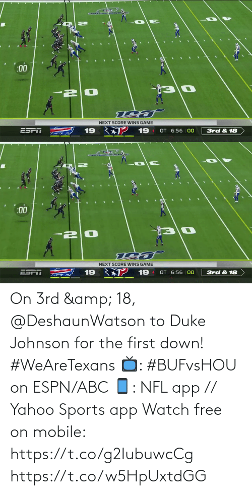 score: Te  :00  NEXT SCORE WINS GAME  19  ESFT  19  OT 6:56 00  3rd & 18   :00  NEXT SCORE WINS GAME  ESPT  19  19  OT 6:56 | 00  3rd & 18 On 3rd & 18, @DeshaunWatson to Duke Johnson for the first down! #WeAreTexans  📺: #BUFvsHOU on ESPN/ABC 📱: NFL app // Yahoo Sports app Watch free on mobile: https://t.co/g2IubuwcCg https://t.co/w5HpUxtdGG