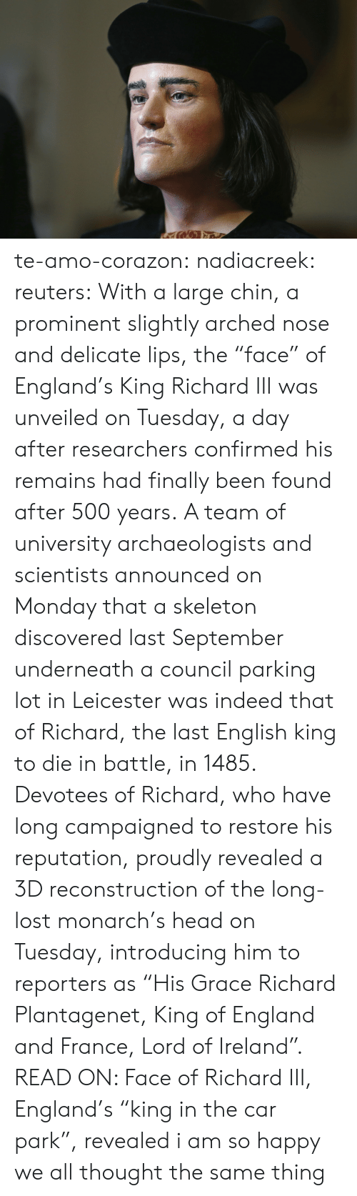 "England, Head, and Target: te-amo-corazon: nadiacreek:  reuters:  With a large chin, a prominent slightly arched nose and delicate lips, the ""face"" of England's King Richard III was unveiled on Tuesday, a day after researchers confirmed his remains had finally been found after 500 years. A team of university archaeologists and scientists announced on Monday that a skeleton discovered last September underneath a council parking lot in Leicester was indeed that of Richard, the last English king to die in battle, in 1485. Devotees of Richard, who have long campaigned to restore his reputation, proudly revealed a 3D reconstruction of the long-lost monarch's head on Tuesday, introducing him to reporters as ""His Grace Richard Plantagenet, King of England and France, Lord of Ireland"". READ ON: Face of Richard III, England's ""king in the car park"", revealed     i am so happy we all thought the same thing"