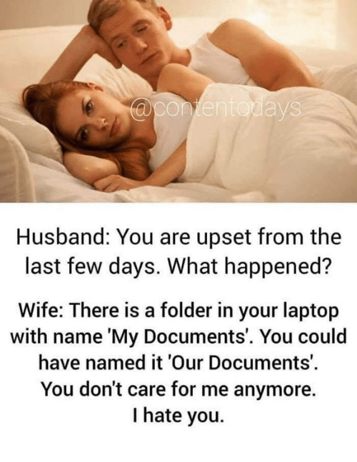 Memes, Laptop, and Husband: te  Husband: You are upset from the  last few days. What happened?  Wife: There is a folder in your laptop  with name 'My Documents'. You could  have named it 'Our Documents'.  You don't care for me anymore.  I hate you.