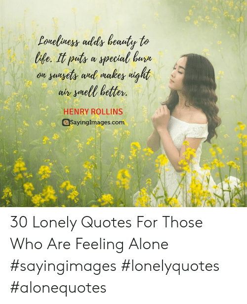 Being Alone, Quotes, and Henry Rollins: te. It puts a special bure  on yuuyety anl makes uight  air ymell better  HENRY ROLLINS  SayingImages.com 30 Lonely Quotes For Those Who Are Feeling Alone #sayingimages #lonelyquotes #alonequotes