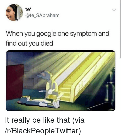 "Be Like, Blackpeopletwitter, and Google: te""  @te_SAbraham  When you google one symptom and  find out you died It really be like that (via /r/BlackPeopleTwitter)"