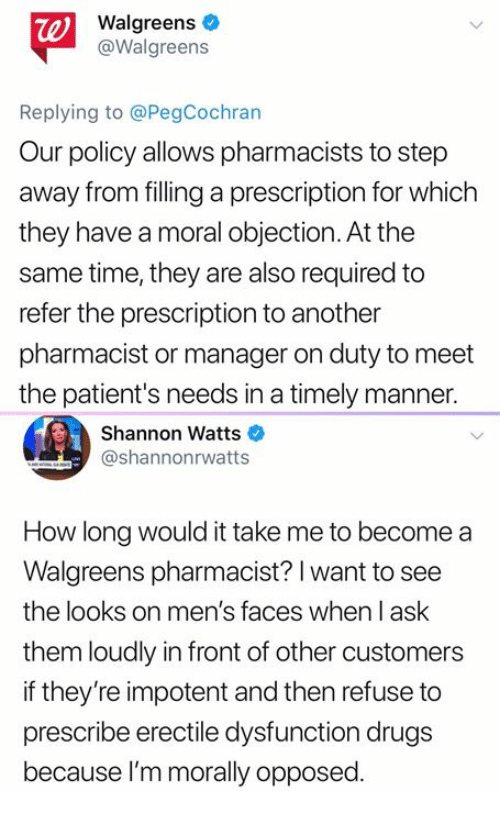 Drugs, Memes, and Time: te)  Walgreens  @Walgreens  Replying to @PegCochran  Our policy allows pharmacists to step  away from filling a prescription for which  they have a moral objection. At the  same time, they are also required to  refer the prescription to another  pharmacist or manager on duty to meet  the patient's needs in a timely manner.  Shannon Watts  @shannonrwatts  How long would it take me to become a  Walgreens pharmacist? l want to see  the looks on men's faces when l ask  them loudly in front of other customers  if they're impotent and then refuse to  prescribe erectile dysfunction drugs  because I'm morally opposed.
