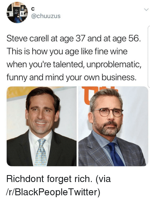 Blackpeopletwitter, Funny, and Steve Carell: TEA  @chuuzus  Steve carell at age 37 and at age 56  This is how you age like fine wine  when you're talented, unproblematic,  funny and mind your own business Richdont forget rich. (via /r/BlackPeopleTwitter)