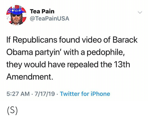 Iphone, Obama, and Twitter: Tea Pain  @TeaPainUSA  If Republicans found video of Barack  Obama partyin' with a pedophile,  they would have repealed the 13th  Amendment.  5:27 AM 7/17/19 Twitter for iPhone (S)