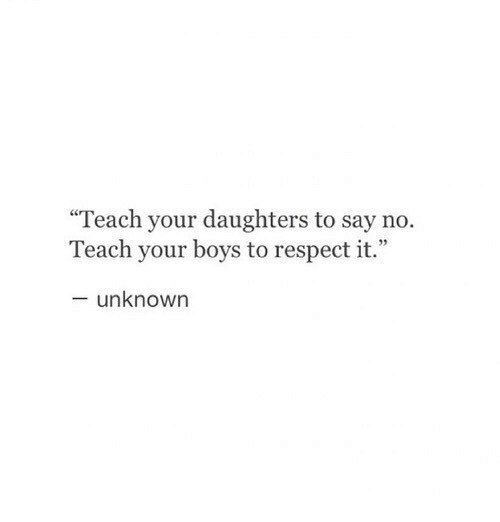 "Respect, Boys, and Unknown: ""Teach your daughters to say no.  Teach your boys to respect it.  - unknown"