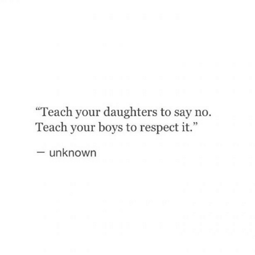 """Respect, Boys, and Unknown: """"Teach your daughters to say no.  Teach your boys to respect it.""""  - unknown"""