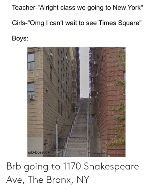 "i cant wait: Teacher-""Alright class we going to New York""  Girls-""Omg I can't wait to see Times Square""  Boys:  u/D-Doss667 Brb going to 1170 Shakespeare Ave, The Bronx, NY"