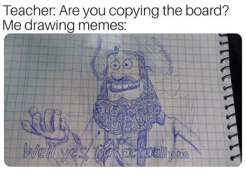Memes, Teacher, and Board: Teacher: Are you copying the board?  Me drawing memes: