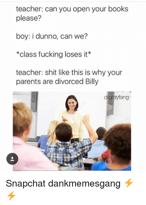 Books, Fucking, and Memes: teacher: can you open your books  please?  boy: i dunno, can we?  *class fucking loses it*  teacher: shit like this is why your  parents are divorced Billy  drgrayfang Snapchat dankmemesgang ⚡️⚡️