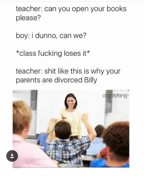 Dunnoe: teacher: can you open your books  please?  boy: i dunno, can we?  *class fucking loses it*  teacher: shit like this is why your  parents are divorced Billy  drgrayfang