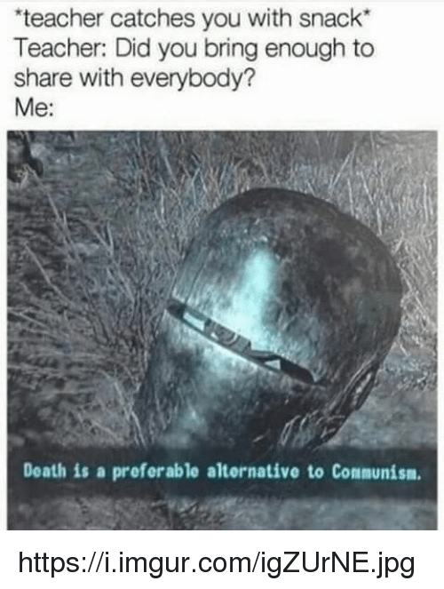 """Teacher, Death, and Imgur: teacher catches you with snack""""  Teacher: Did you bring enough to  share with everybody?  Me:  Death is a preferable alternative to Communism https://i.imgur.com/igZUrNE.jpg"""