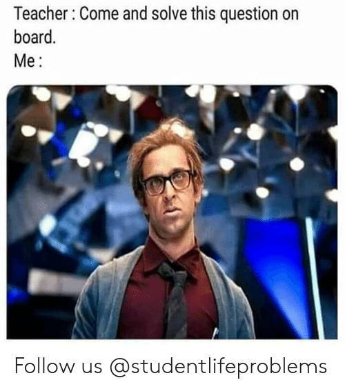 Teacher, Tumblr, and Http: Teacher Come and solve this question on  board.  Me: Follow us @studentlifeproblems​