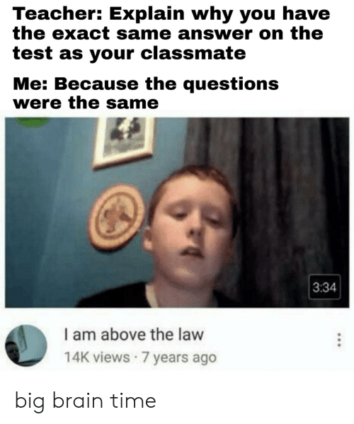 why you: Teacher: Explain why you have  the exact same answer on the  test as your classmate  Me: Because the questions  were the same  3:34  I am above the law  14K views 7 years ago big brain time