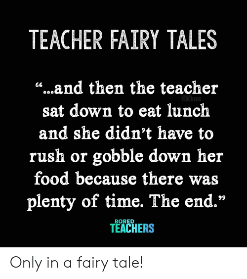 """fairy: TEACHER FAIRY TALES  """"...and then the teacher  66  TEACHERS  sat down to eat lunch  and she didn't have to  rush or gobble down her  food because there  plenty of time. The end.""""  99  BORED  TEACHERS Only in a fairy tale!"""