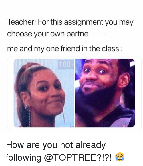 Memes, Teacher, and 🤖: Teacher: For this assignment you may  choose your own partne_  me and my one friend in the class: How are you not already following @TOPTREE?!?! 😂