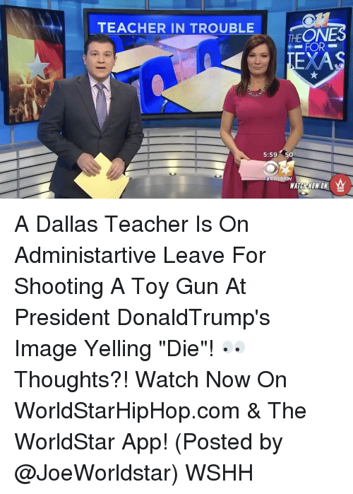 "Memes, Worldstarhiphop, and 🤖: TEACHER IN TROUBLE  PEONES  FOR  EXA  5:59 509  WATCH WON ON A Dallas Teacher Is On Administartive Leave For Shooting A Toy Gun At President DonaldTrump's Image Yelling ""Die""! 👀 Thoughts?! Watch Now On WorldStarHipHop.com & The WorldStar App! (Posted by @JoeWorldstar) WSHH"
