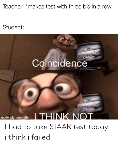 Staar: Teacher: *makes test with three b's in a row  Student:  Coincidence  made with mematio I had to take STAAR test today. i think i failed