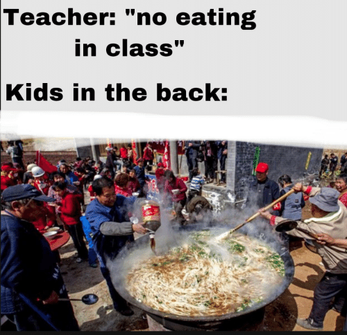 """Teacher, Kids, and Back: Teacher: """"no eating  in class""""  Kids in the back:"""
