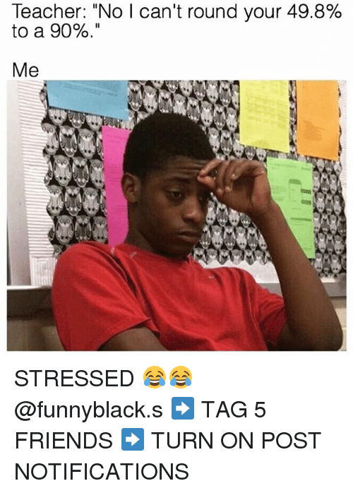 "Friends, Teacher, and Dank Memes: Teacher: ""No I can't round your 49.8%  to a 90%  Me STRESSED 😂😂 @funnyblack.s ➡️ TAG 5 FRIENDS ➡️ TURN ON POST NOTIFICATIONS"