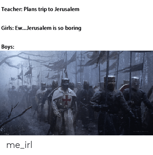 Girls, Teacher, and Irl: Teacher: Plans trip to Jerusalem  Girls: Ew...Jerusalem is so boring  Вoys:  ON me_irl