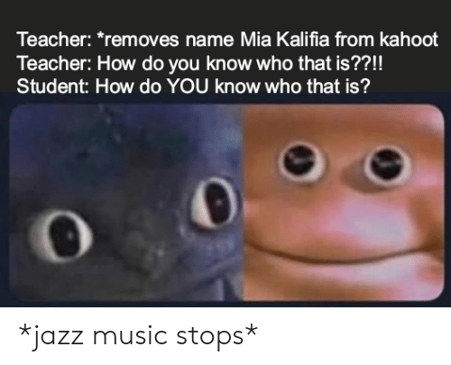 Kahoot, Music, and Teacher: Teacher: *removes name Mia Kalifia from kahoot  Teacher: How do you know who that is??!!  Student: How do YOU know who that is? *jazz music stops*