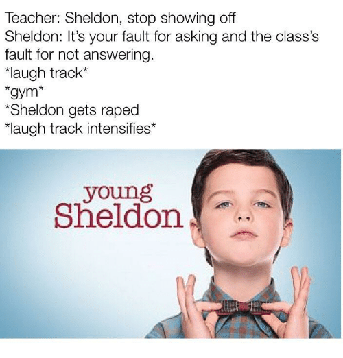 """Its Your Fault: Teacher: Sheldon, stop showing off  Sheldon: It's your fault for asking and the class's  fault for not answering.  """"laugh track*  gym*  Sheldon gets raped  laugh track intensifies*  young  Sheldon"""