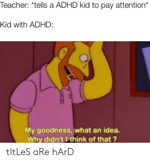 Teacher, Adhd, and Idea: Teacher: *tells a ADHD kid to pay attention*  Kid with ADHD:  My goodness, what an idea.  Why didn't I think of that ? tItLeS aRe hArD