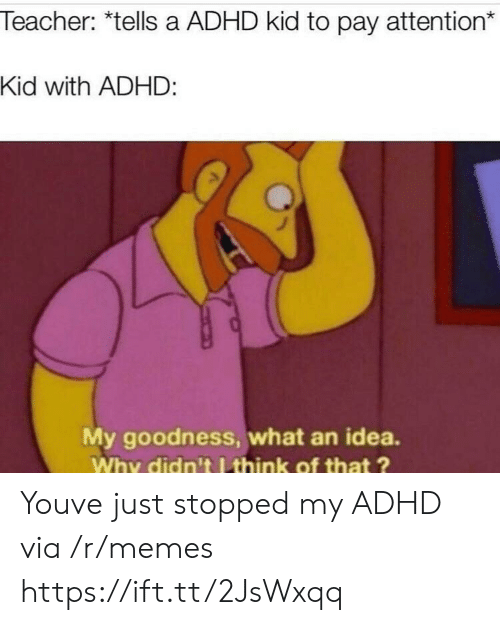 Memes, Teacher, and Adhd: Teacher: *tells a ADHD kid to pay attention*  Kid with ADHD:  My goodness, what an idea.  Why didn't I think of that? Youve just stopped my ADHD via /r/memes https://ift.tt/2JsWxqq