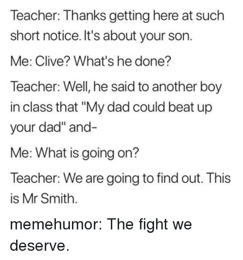 "Dad, Teacher, and Tumblr: Teacher: Thanks getting here at such  short notice. It's about your son  Me: Clive? What's he done?  Teacher: Well, he said to another boy  in class that ""My dad could beat up  your dad"" and  Me: What is going on?  Teacher: We are going to find out. This  is Mr Smith memehumor:  The fight we deserve."