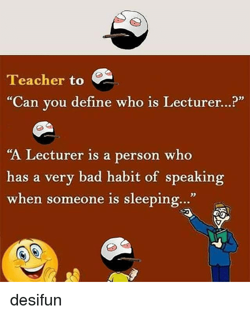"""Habitate: Teacher to  """"Can you define who is Lecturer...?""""  """"A Lecturer is a person who  has a very bad habit of speaking  when someone is sleeping...""""  when someone is sleeping.."""" desifun"""