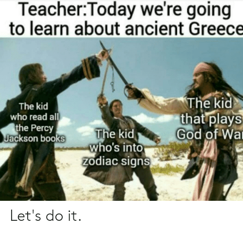 Books, God, and Teacher: Teacher:Today we're going  to learn about ancient Greece  The kid  that plays  God of Wa  The kid  who read all  the Percy  Jackson books  The kid  who's into  zodiac signs Let's do it.