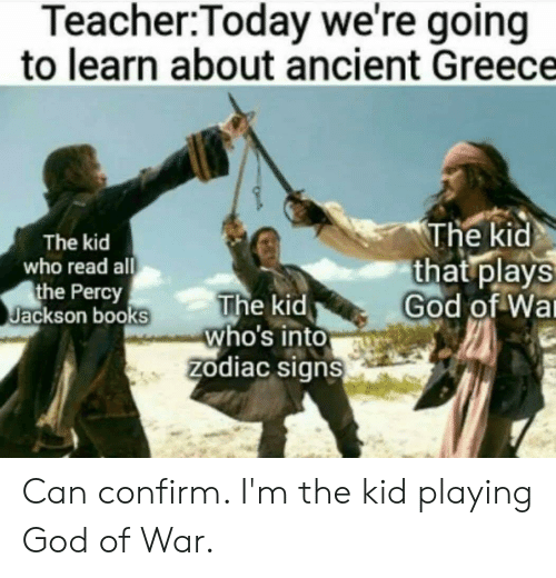 Books, God, and Teacher: Teacher:Today we're going  to learn about ancient Greece  The kid  that plays  God of Wa  The kid  who read all  the Percy  Jackson books  The kid  who's into  zodiac signs Can confirm. I'm the kid playing God of War.