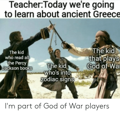 Books, God, and Teacher: Teacher:Today we're going  to learn about ancient Greece  The kid  that plays  God of Wa  The kid  who read all  the Percy  Jackson books  The kid  who's into  zodiac signs I'm part of God of War players