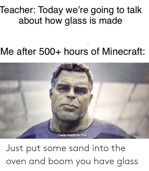 Minecraft, Teacher, and Today: Teacher: Today we're going to talk  about how glass is made  Me after 500+ hours of Minecraft:  Iwas made for this Just put some sand into the oven and boom you have glass
