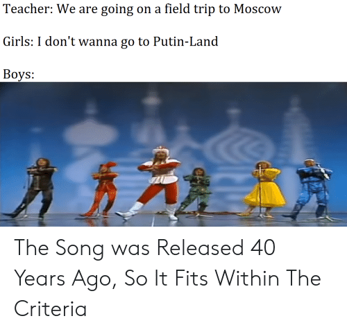 Field Trip, Girls, and Teacher: Teacher: We are going on a field trip to Moscow  Girls: I don't wanna go to Putin-Land  Вoys: The Song was Released 40 Years Ago, So It Fits Within The Criteria
