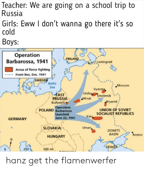 Crime, Girls, and School: Teacher: We are going  Russia  |Girls: Eww I don't wanna go there it's so  cold  on a school trip to  Boys:  Operation  Barbarossa, 1941  FINLAND  Leningrad  Areas of fierce fighting  Front line, Dec. 1941  SWEDEN  Baltic  Sea  Moscow  Vyazma  Orsha molensk  EAST  PRUSSIA  Biafystok  Operation  Minsk  Bryansk  UNION OF SOVIET  SOCIALIST REPUBLICS  POLAND Barbarossa  launched  June 22, 1941  Kiev  GERMANY  SLOVAKIA  Uman  DONETS  BASIN  Rostov  HUNGARY  N  CRIME  500 mi  250 hanz get the flamenwerfer