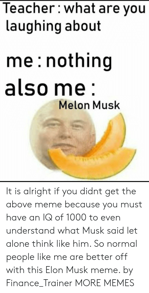 Being Alone, Dank, and Finance: Teacher:what are you  laughing about  me: nothing  also me  Melon Musk It is alright if you didnt get the above meme because you must have an IQ of 1000 to even understand what Musk said let alone think like him. So normal people like me are better off with this Elon Musk meme. by Finance_Trainer MORE MEMES