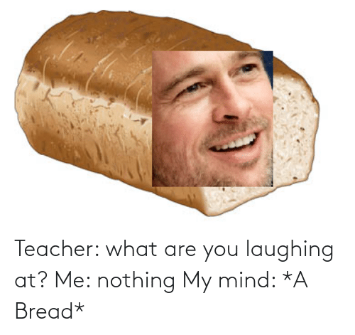 what are: Teacher: what are you laughing at? Me: nothing My mind: *A Bread*